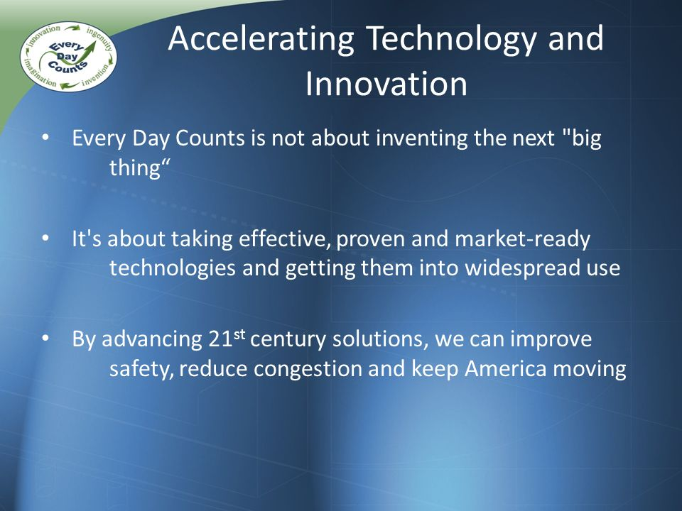 Accelerating Technology and Innovation Every Day Counts is not about inventing the next big thing It s about taking effective, proven and market-ready technologies and getting them into widespread use By advancing 21 st century solutions, we can improve safety, reduce congestion and keep America moving