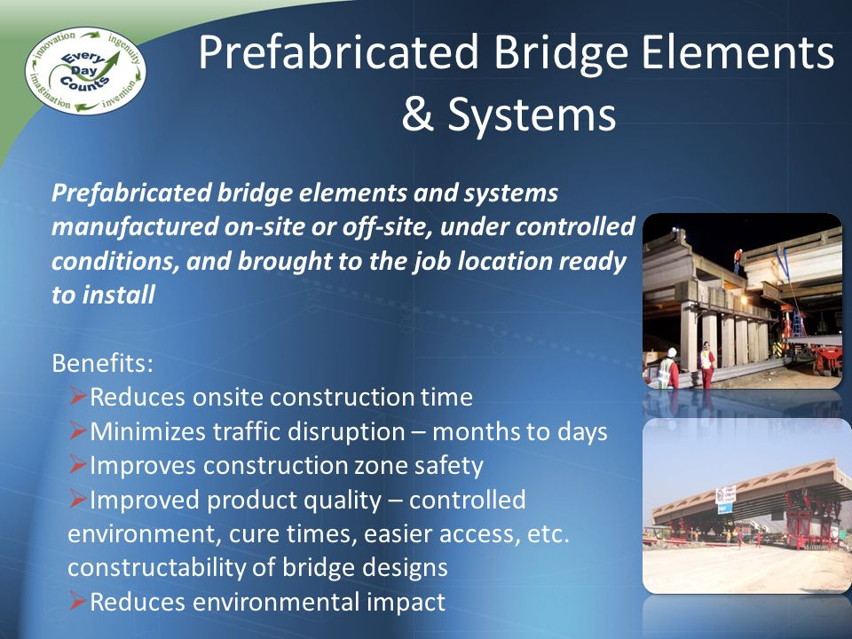 Prefabricated Bridge Elements & Systems Prefabricated bridge elements and systems manufactured on-site or off-site, under controlled conditions, and brought to the job location ready to install Benefits: Reduces onsite construction time Minimizes traffic disruption – months to days Improves construction zone safety Improved product quality – controlled environment, cure times, easier access, etc.