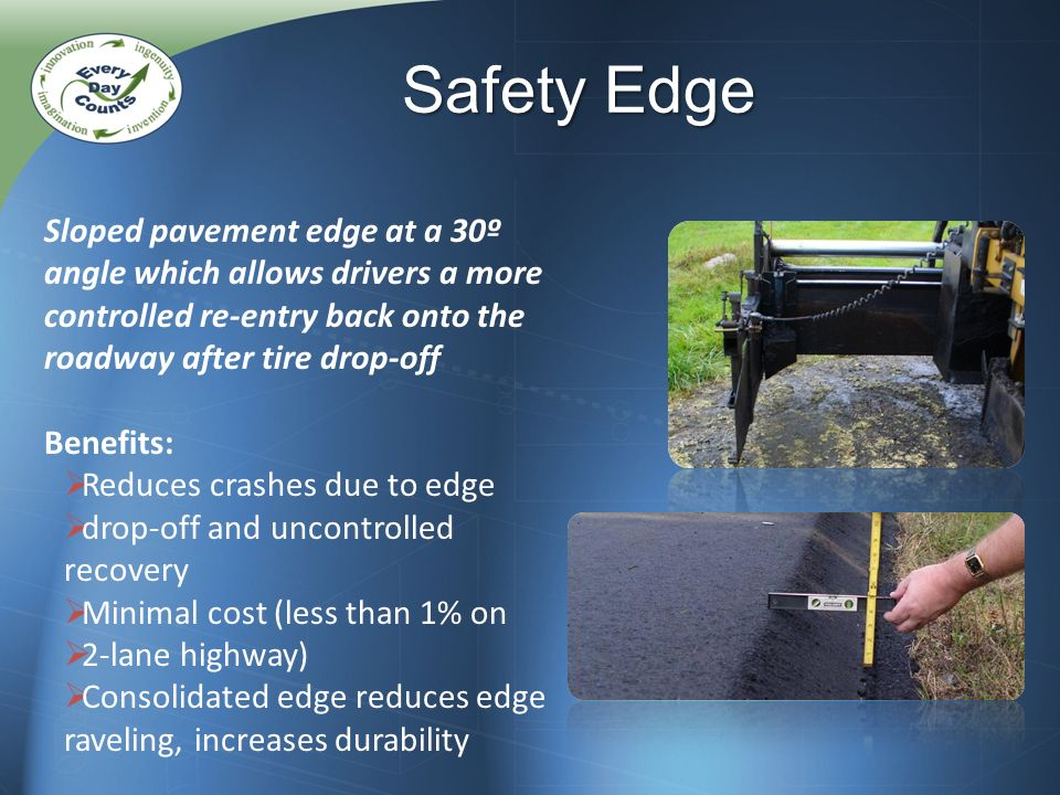 Sloped pavement edge at a 30º angle which allows drivers a more controlled re-entry back onto the roadway after tire drop-off Benefits: Reduces crashes due to edge drop-off and uncontrolled recovery Minimal cost (less than 1% on 2-lane highway) Consolidated edge reduces edge raveling, increases durability Safety Edge
