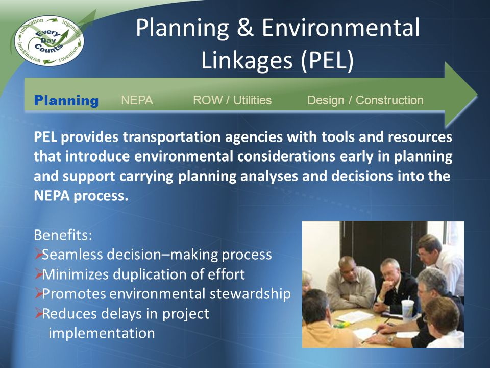 Planning & Environmental Linkages (PEL) Planning NEPAROW / UtilitiesDesign / Construction PEL provides transportation agencies with tools and resources that introduce environmental considerations early in planning and support carrying planning analyses and decisions into the NEPA process.