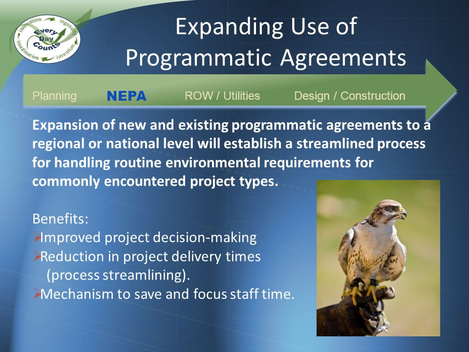Expanding Use of Programmatic Agreements Planning NEPA ROW / UtilitiesDesign / Construction Expansion of new and existing programmatic agreements to a regional or national level will establish a streamlined process for handling routine environmental requirements for commonly encountered project types.