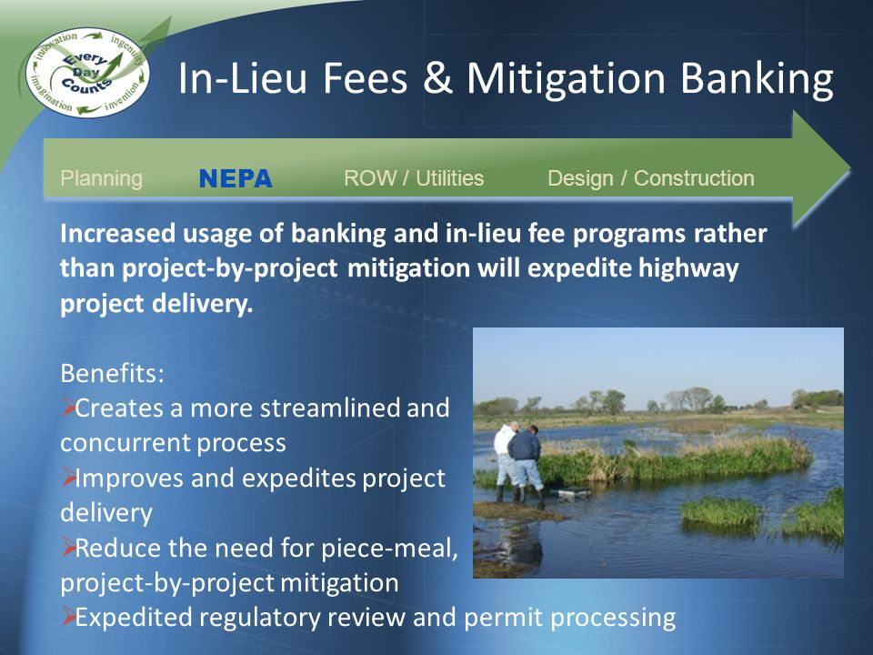 In-Lieu Fees & Mitigation Banking Planning NEPA Increased usage of banking and in-lieu fee programs rather than project-by-project mitigation will expedite highway project delivery.