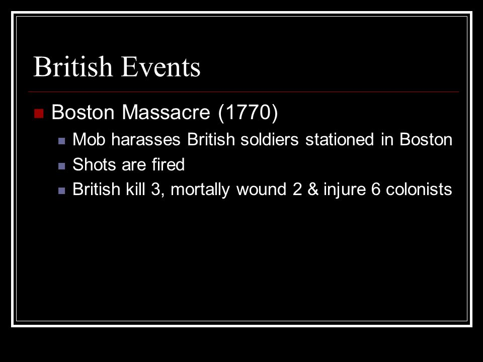 British Events Boston Massacre (1770) Mob harasses British soldiers stationed in Boston Shots are fired British kill 3, mortally wound 2 & injure 6 co