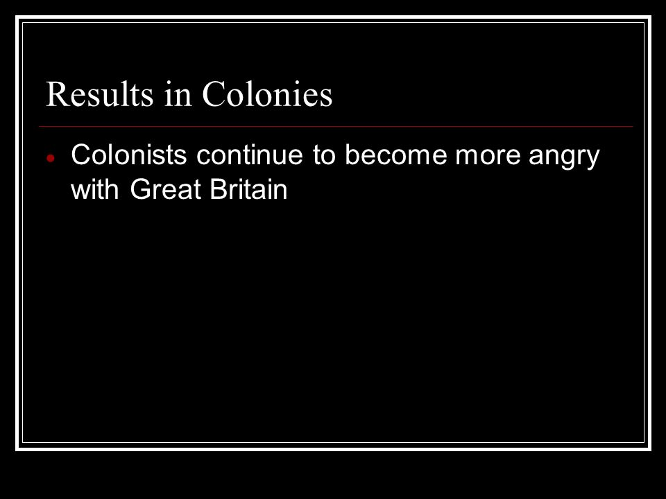 Results in Colonies Colonists continue to become more angry with Great Britain