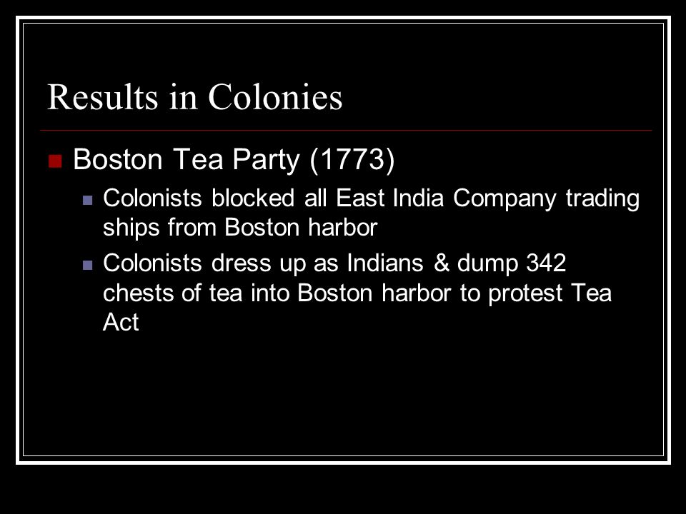 Results in Colonies Boston Tea Party (1773) Colonists blocked all East India Company trading ships from Boston harbor Colonists dress up as Indians &