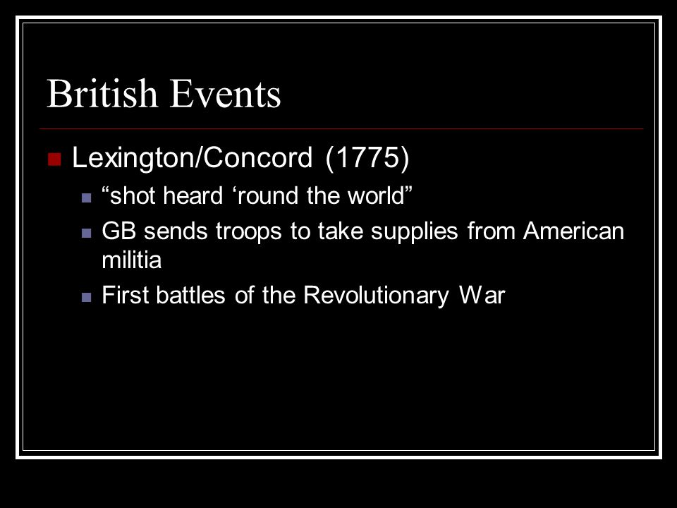 British Events Lexington/Concord (1775) shot heard round the world GB sends troops to take supplies from American militia First battles of the Revolut