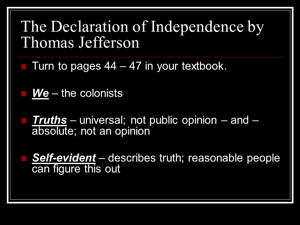 The Declaration of Independence by Thomas Jefferson Turn to pages 44 – 47 in your textbook. We – the colonists Truths – universal; not public opinion