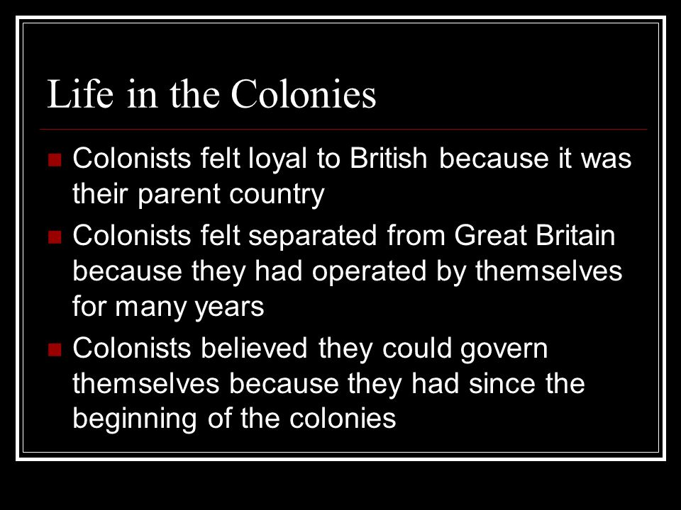 Life in the Colonies Colonists felt loyal to British because it was their parent country Colonists felt separated from Great Britain because they had
