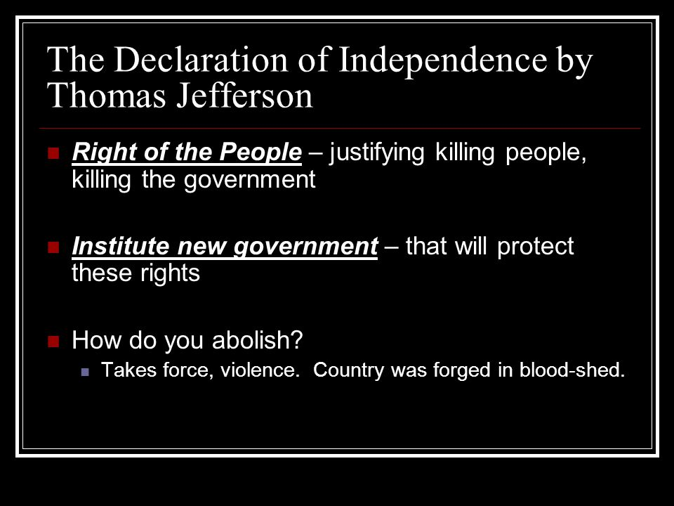 The Declaration of Independence by Thomas Jefferson Right of the People – justifying killing people, killing the government Institute new government –