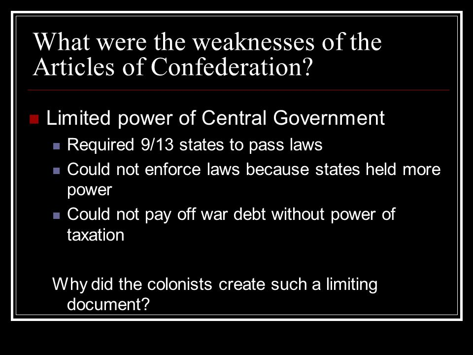 What were the weaknesses of the Articles of Confederation? Limited power of Central Government Required 9/13 states to pass laws Could not enforce law