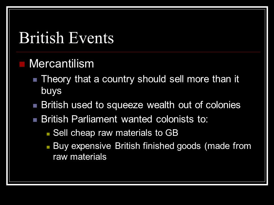 British Events Mercantilism Theory that a country should sell more than it buys British used to squeeze wealth out of colonies British Parliament want