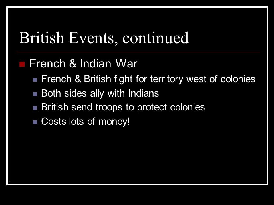 British Events, continued French & Indian War French & British fight for territory west of colonies Both sides ally with Indians British send troops t