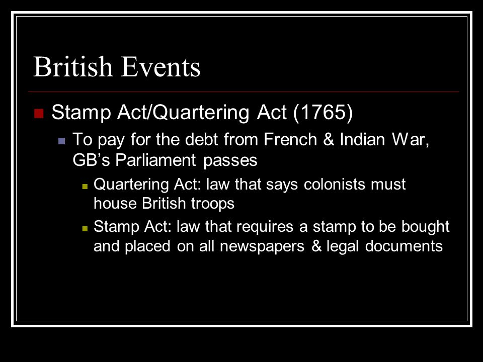 British Events Stamp Act/Quartering Act (1765) To pay for the debt from French & Indian War, GBs Parliament passes Quartering Act: law that says colon