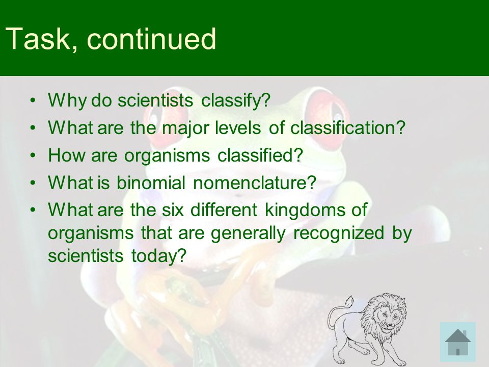Task, continued Why do scientists classify? What are the major levels of classification? How are organisms classified? What is binomial nomenclature?