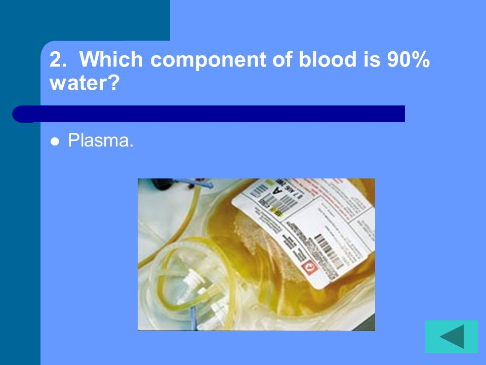 2. Which component of blood is 90% water? Plasma.