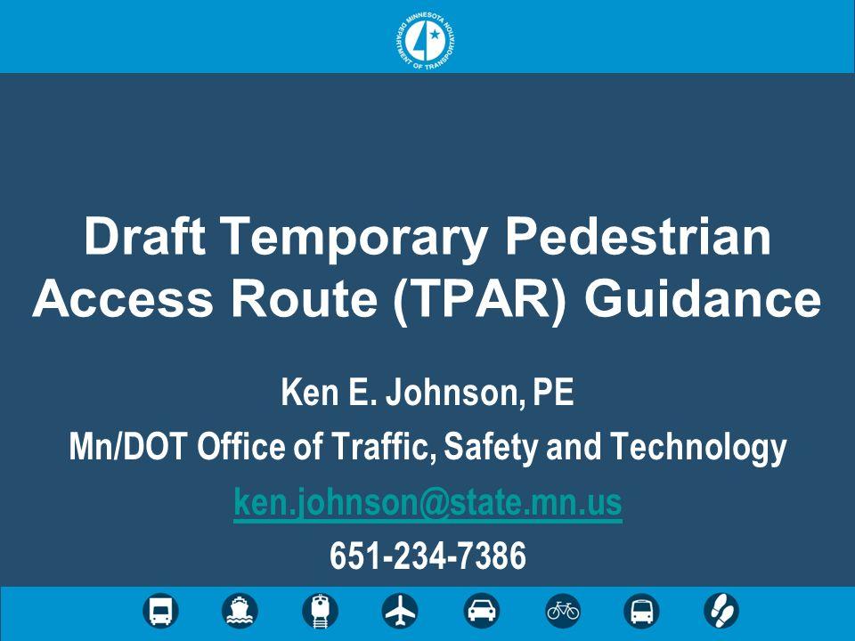 Draft Temporary Pedestrian Access Route (TPAR) Guidance Ken E. Johnson, PE Mn/DOT Office of Traffic, Safety and Technology ken.johnson@state.mn.us 651