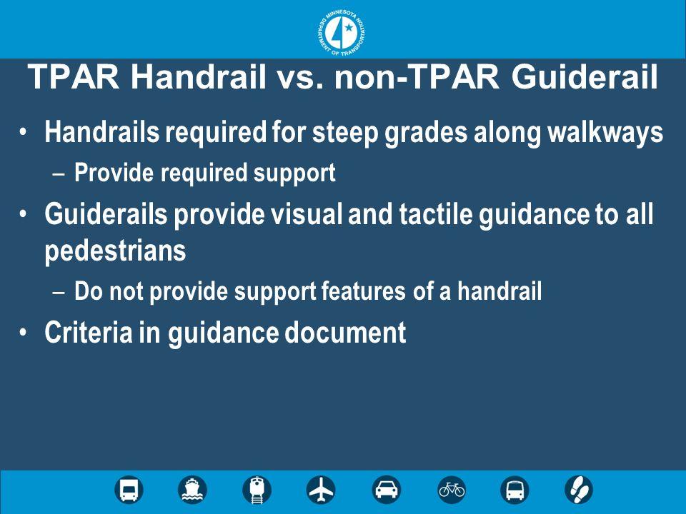 TPAR Handrail vs. non-TPAR Guiderail Handrails required for steep grades along walkways – Provide required support Guiderails provide visual and tacti