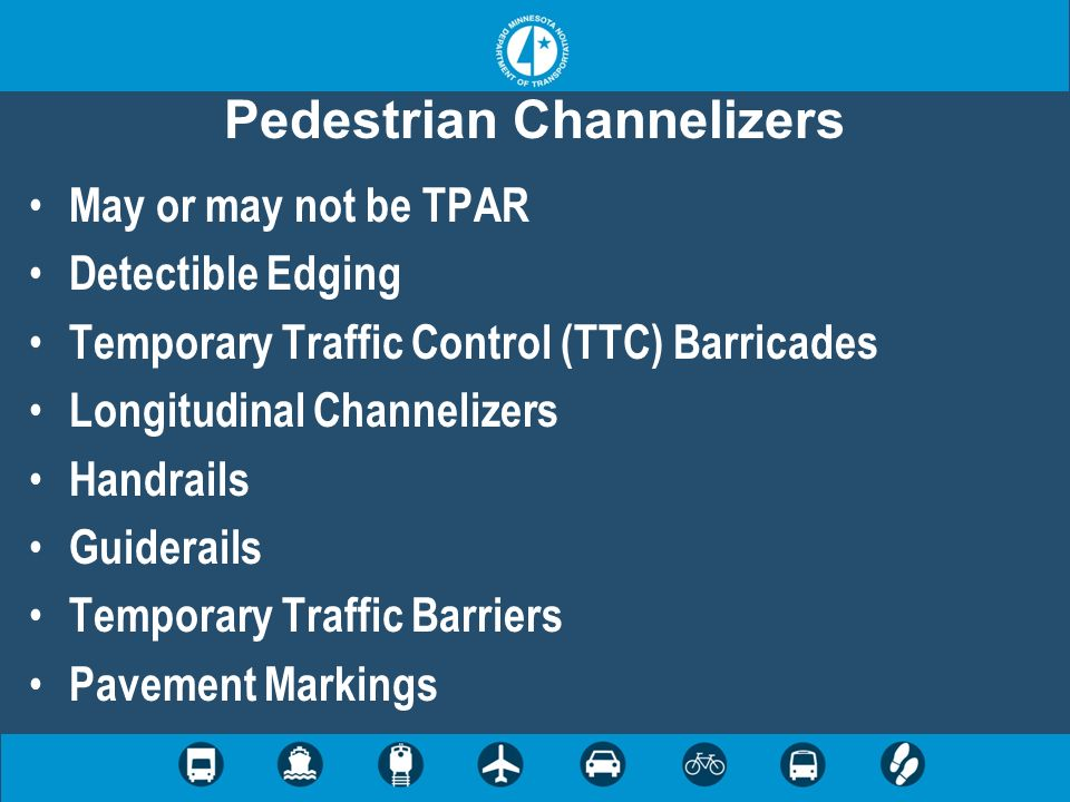 Pedestrian Channelizers May or may not be TPAR Detectible Edging Temporary Traffic Control (TTC) Barricades Longitudinal Channelizers Handrails Guider