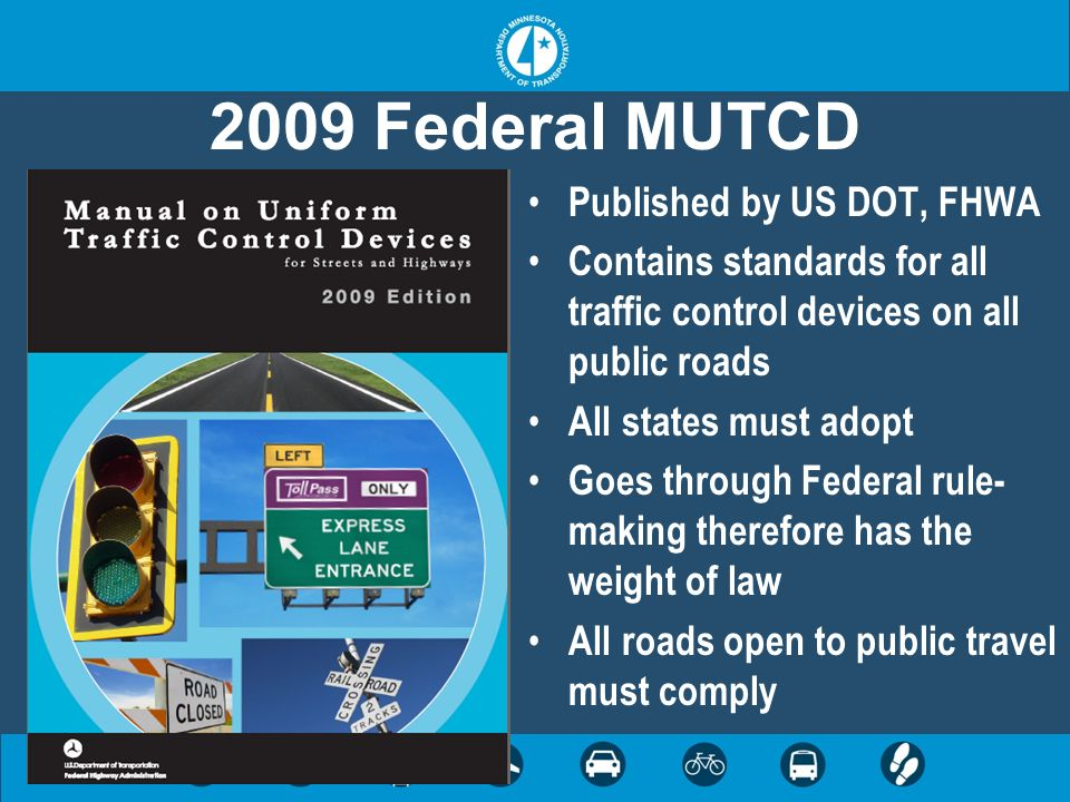 2009 Federal MUTCD Published by US DOT, FHWA Contains standards for all traffic control devices on all public roads All states must adopt Goes through Federal rule- making therefore has the weight of law All roads open to public travel must comply