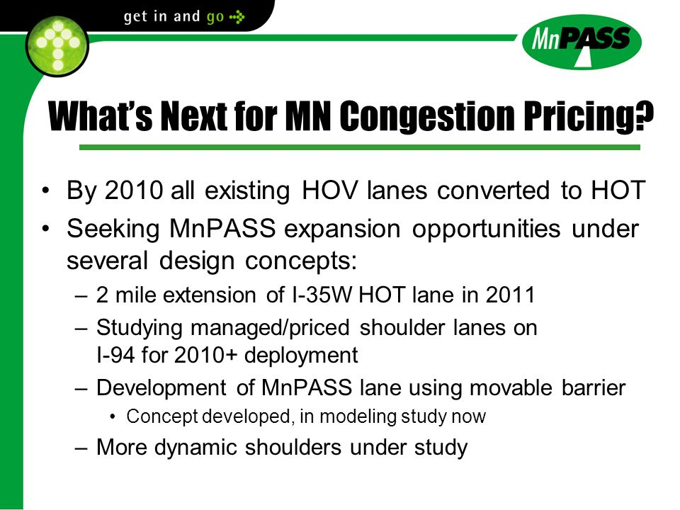 Whats Next for MN Congestion Pricing? By 2010 all existing HOV lanes converted to HOT Seeking MnPASS expansion opportunities under several design conc