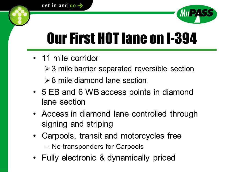Our First HOT lane on I-394 11 mile corridor 3 mile barrier separated reversible section 8 mile diamond lane section 5 EB and 6 WB access points in diamond lane section Access in diamond lane controlled through signing and striping Carpools, transit and motorcycles free –No transponders for Carpools Fully electronic & dynamically priced