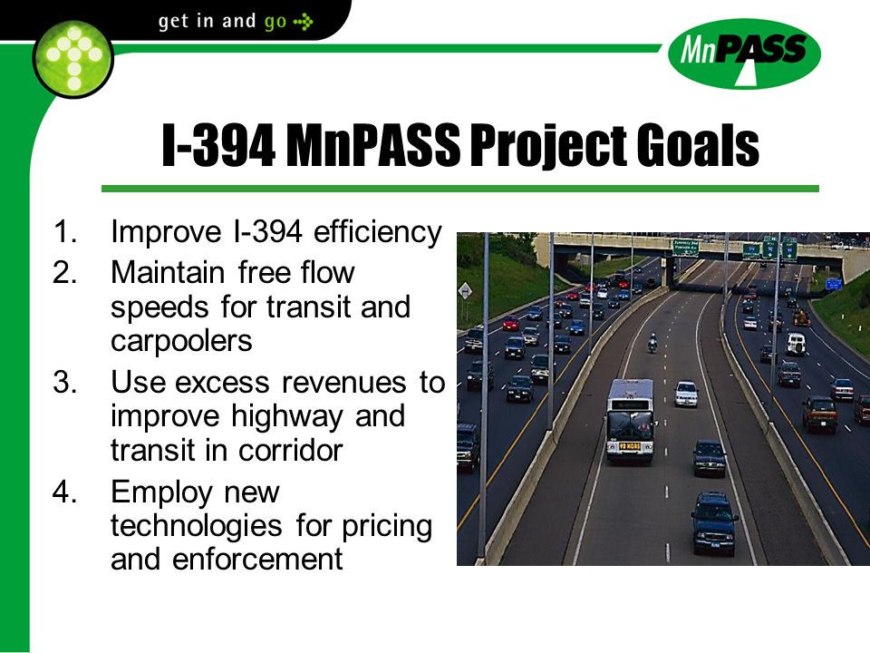 I-394 MnPASS Project Goals 1.Improve I-394 efficiency 2.Maintain free flow speeds for transit and carpoolers 3.Use excess revenues to improve highway