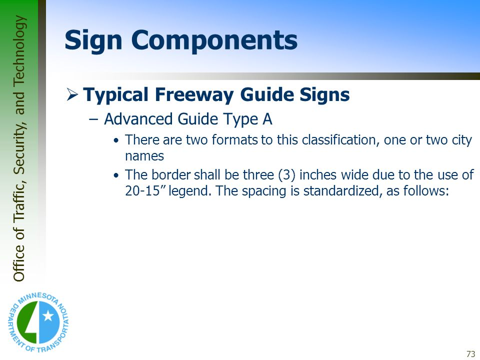 Office of Traffic, Security, and Technology 73 Sign Components Typical Freeway Guide Signs –Advanced Guide Type A There are two formats to this classi