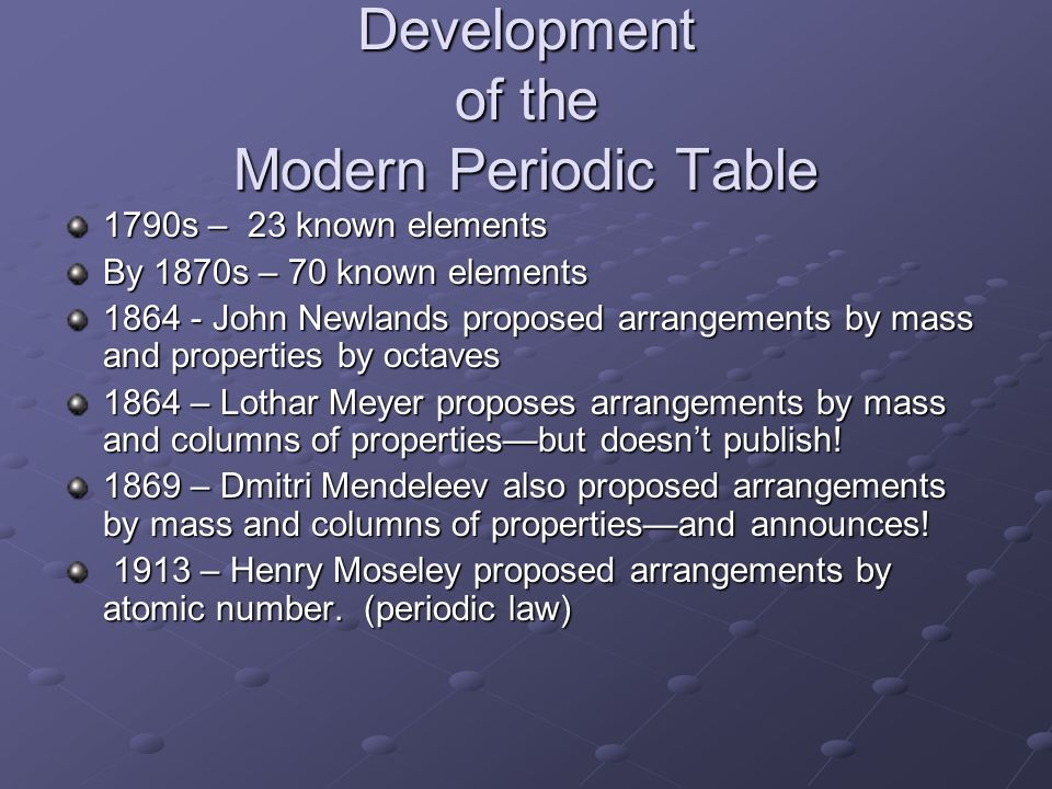 Development of the Modern Periodic Table 1790s – 23 known elements By 1870s – 70 known elements 1864 - John Newlands proposed arrangements by mass and