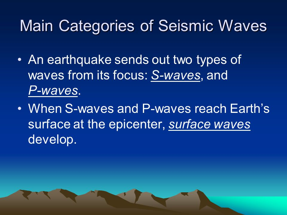 Main Categories of Seismic Waves An earthquake sends out two types of waves from its focus: S-waves, and P-waves. When S-waves and P-waves reach Earth