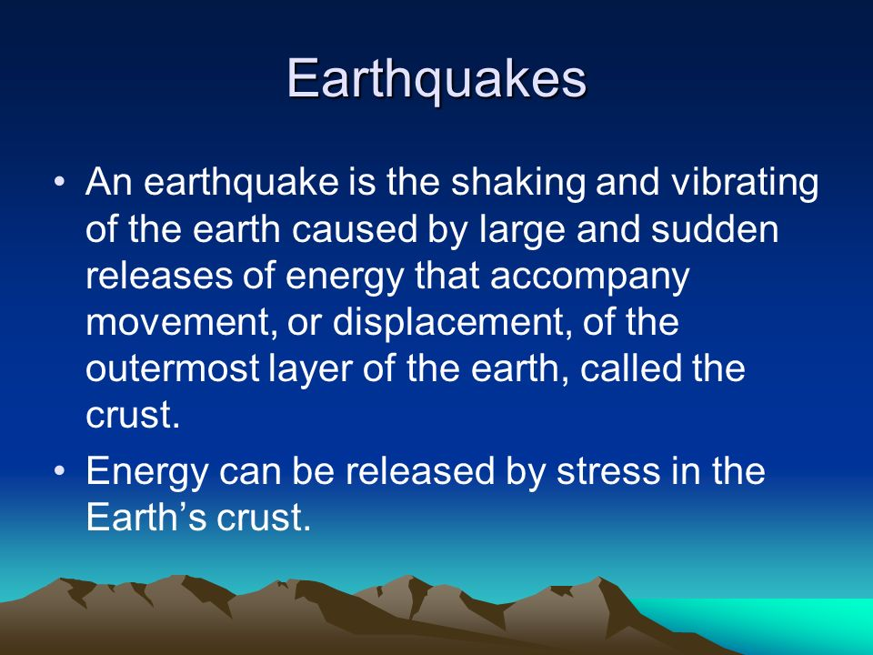 Earthquakes An earthquake is the shaking and vibrating of the earth caused by large and sudden releases of energy that accompany movement, or displace