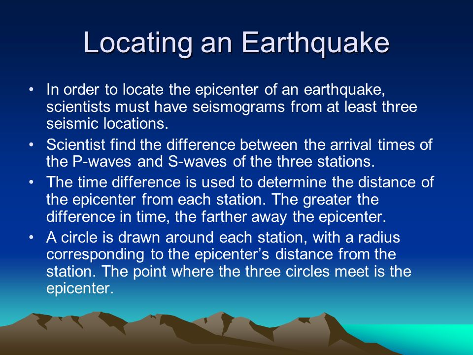 Locating an Earthquake In order to locate the epicenter of an earthquake, scientists must have seismograms from at least three seismic locations. Scie