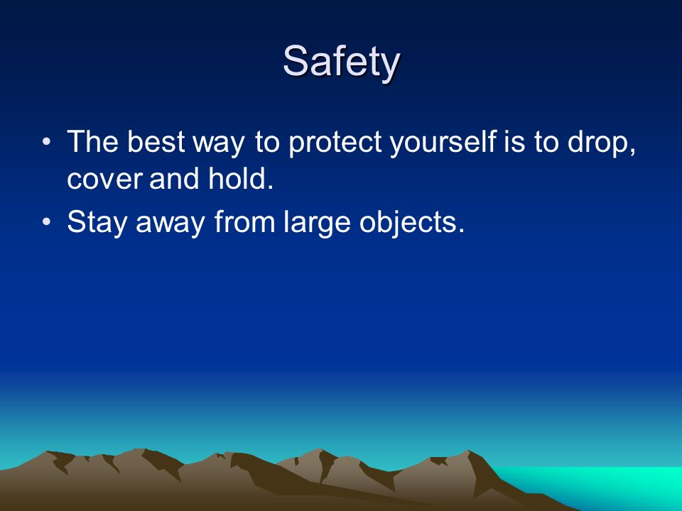Safety The best way to protect yourself is to drop, cover and hold. Stay away from large objects.