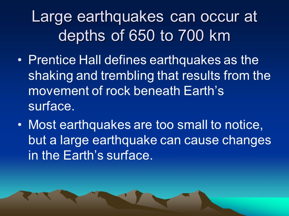 Large earthquakes can occur at depths of 650 to 700 km Prentice Hall defines earthquakes as the shaking and trembling that results from the movement o