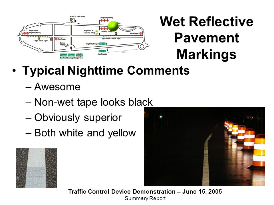 Traffic Control Device Demonstration – June 15, 2005 Summary Report Wet Reflective Pavement Markings Typical Nighttime Comments –Awesome –Non-wet tape looks black –Obviously superior –Both white and yellow