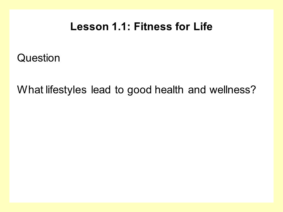 Lesson 1.1: Fitness for Life Question What lifestyles lead to good health and wellness?