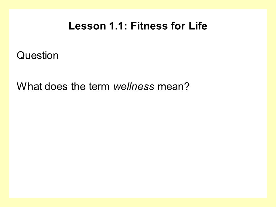 Lesson 1.1: Fitness for Life Question What does the term wellness mean?