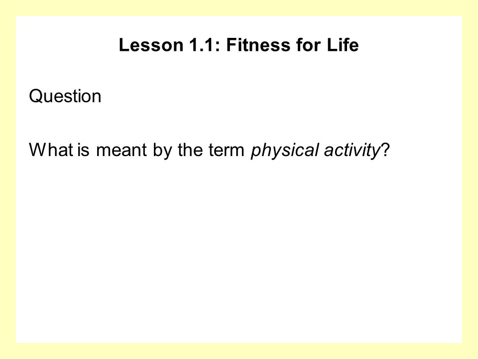 Lesson 1.1: Fitness for Life Question What is meant by the term physical activity?