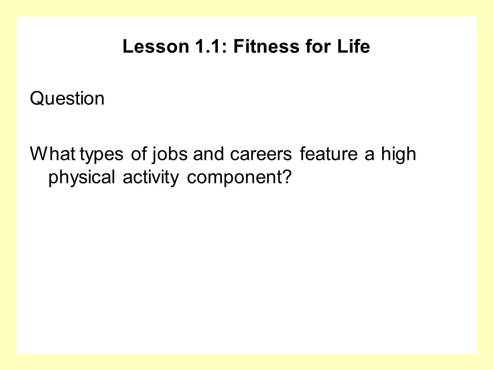 Lesson 1.1: Fitness for Life Question What types of jobs and careers feature a high physical activity component?