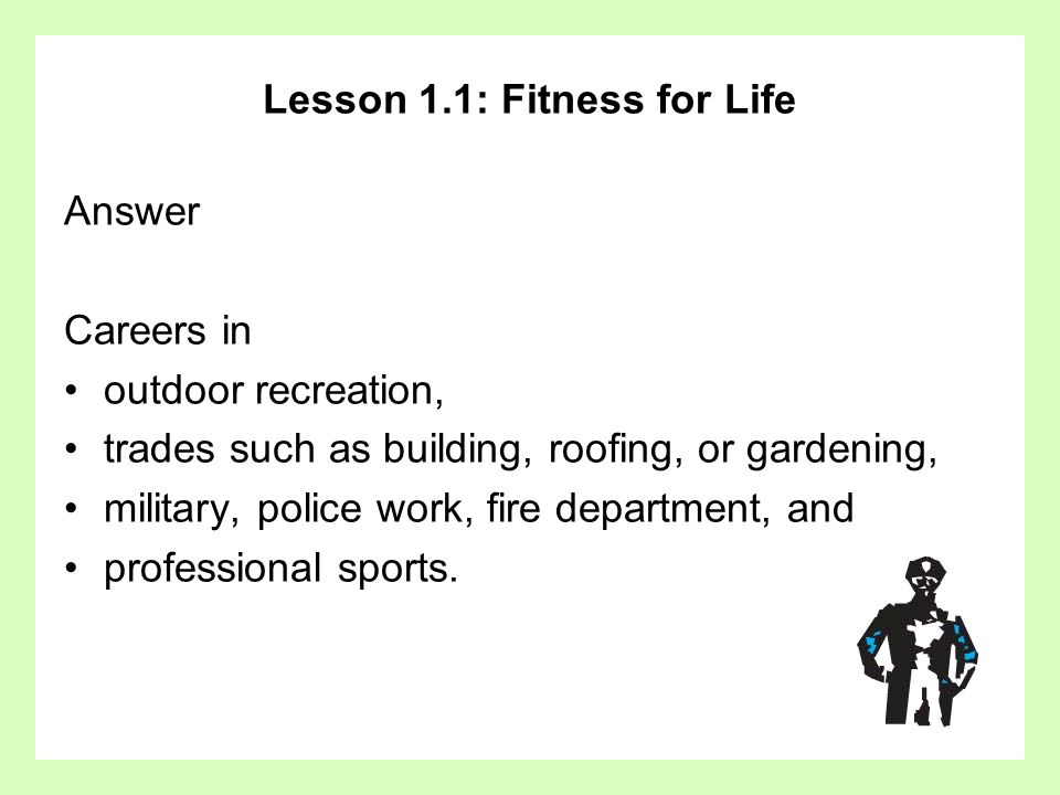 Lesson 1.1: Fitness for Life Answer Careers in outdoor recreation, trades such as building, roofing, or gardening, military, police work, fire departm