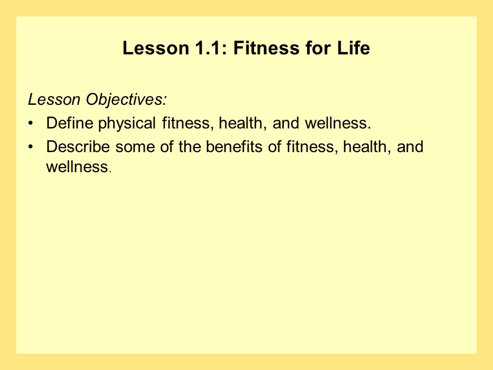 Lesson 1.1: Fitness for Life Lesson Objectives: Define physical fitness, health, and wellness. Describe some of the benefits of fitness, health, and w