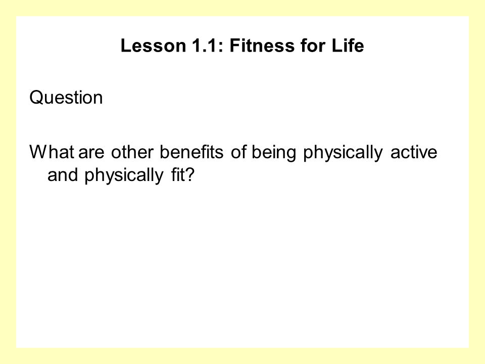 Lesson 1.1: Fitness for Life Question What are other benefits of being physically active and physically fit?