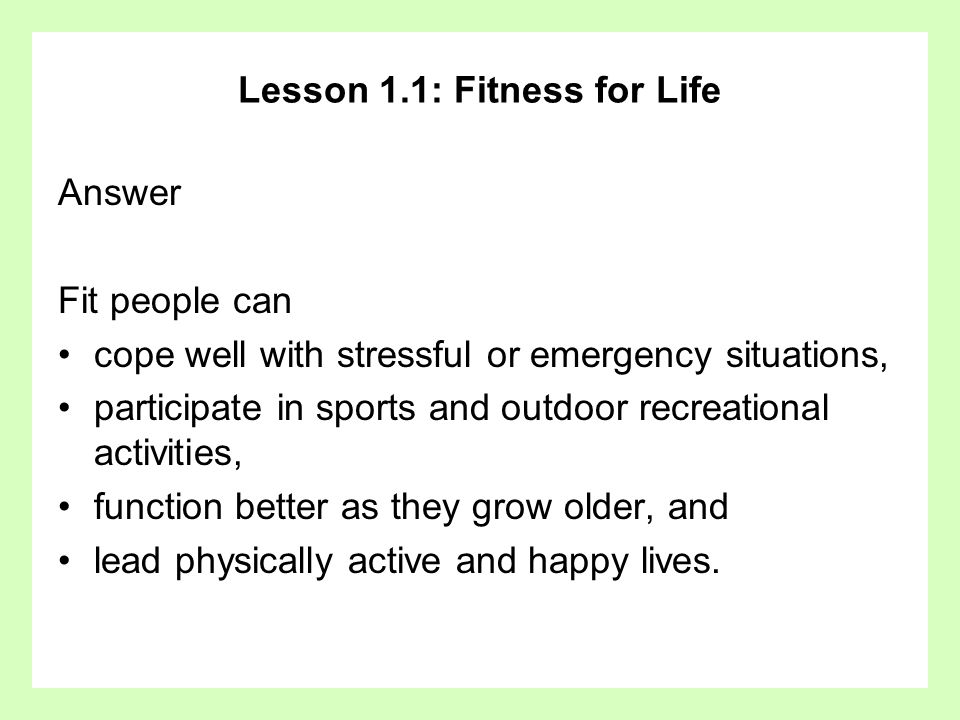 Lesson 1.1: Fitness for Life Answer Fit people can cope well with stressful or emergency situations, participate in sports and outdoor recreational ac