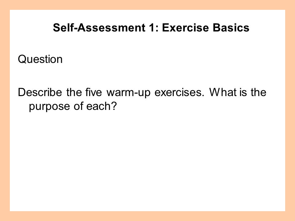 Self-Assessment 1: Exercise Basics Question Describe the five warm-up exercises. What is the purpose of each?