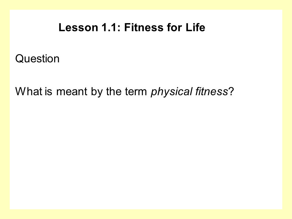 Lesson 1.1: Fitness for Life Question What is meant by the term physical fitness?