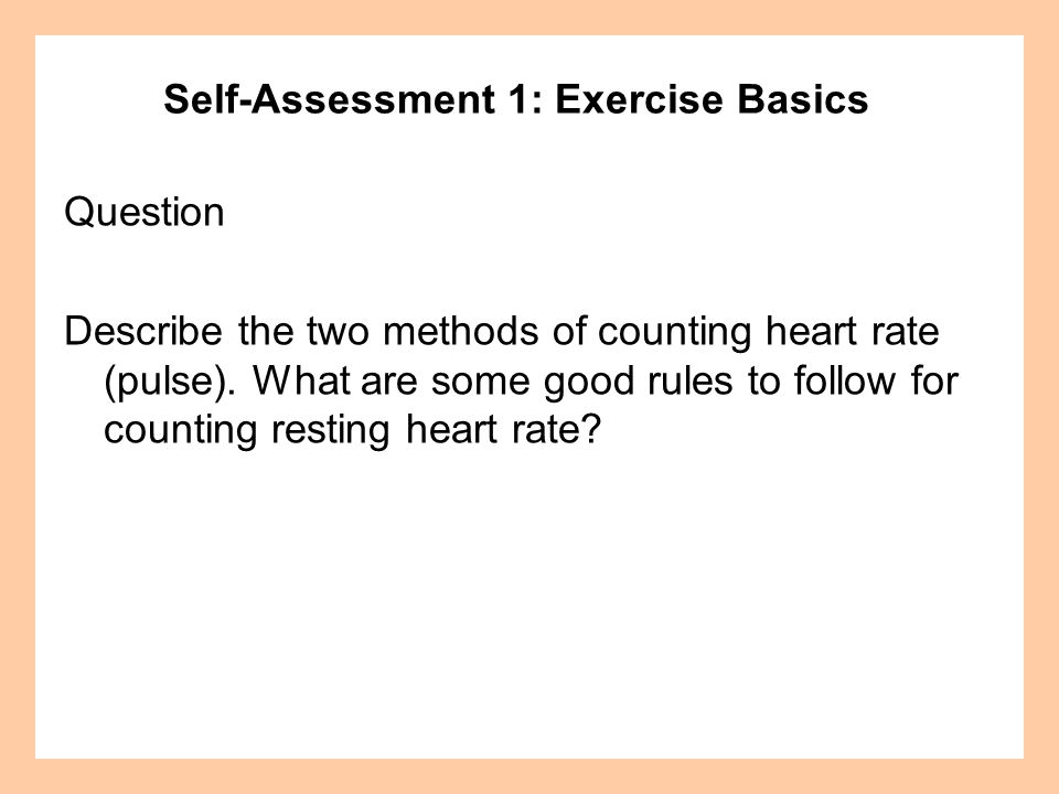 Self-Assessment 1: Exercise Basics Question Describe the two methods of counting heart rate (pulse). What are some good rules to follow for counting r