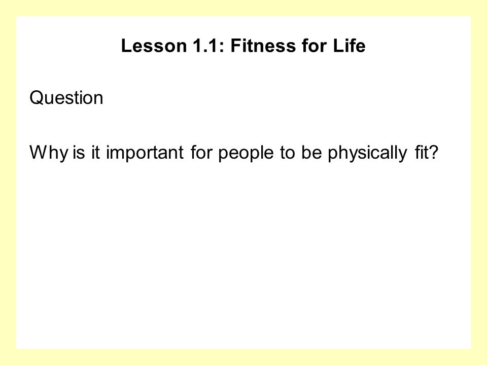 Lesson 1.1: Fitness for Life Question Why is it important for people to be physically fit?
