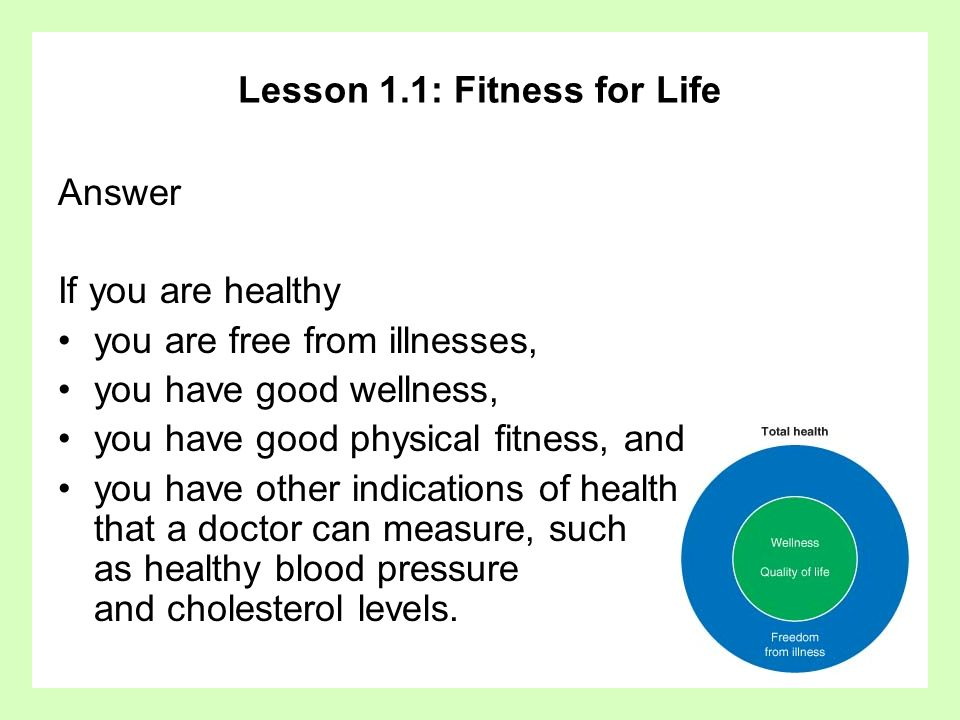 Lesson 1.1: Fitness for Life Answer If you are healthy you are free from illnesses, you have good wellness, you have good physical fitness, and you ha