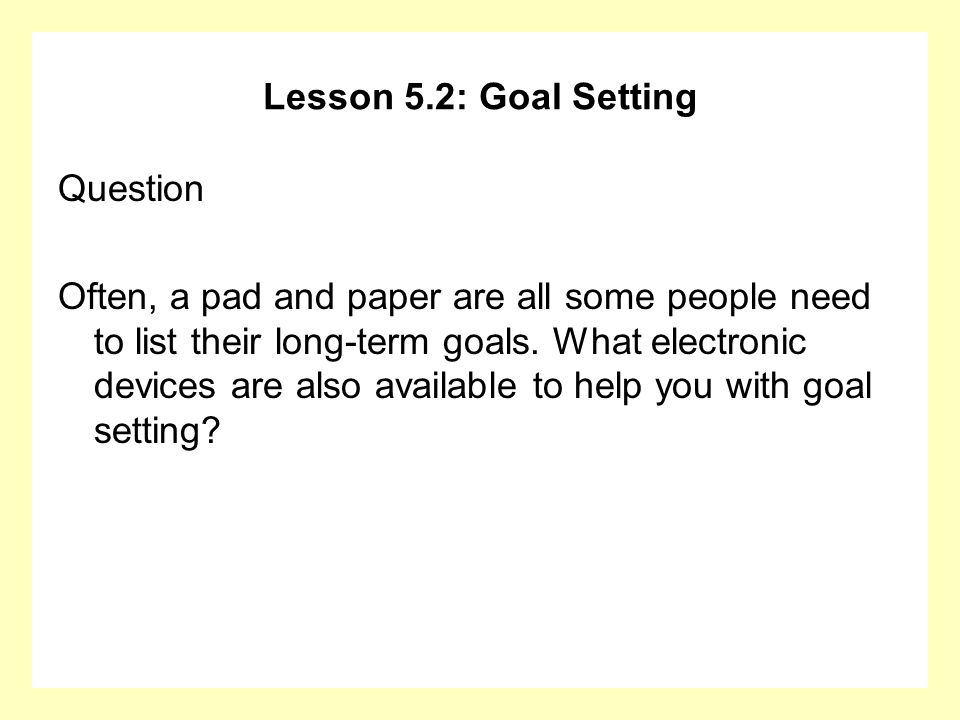 Lesson 5.2: Goal Setting Question Often, a pad and paper are all some people need to list their long-term goals. What electronic devices are also avai