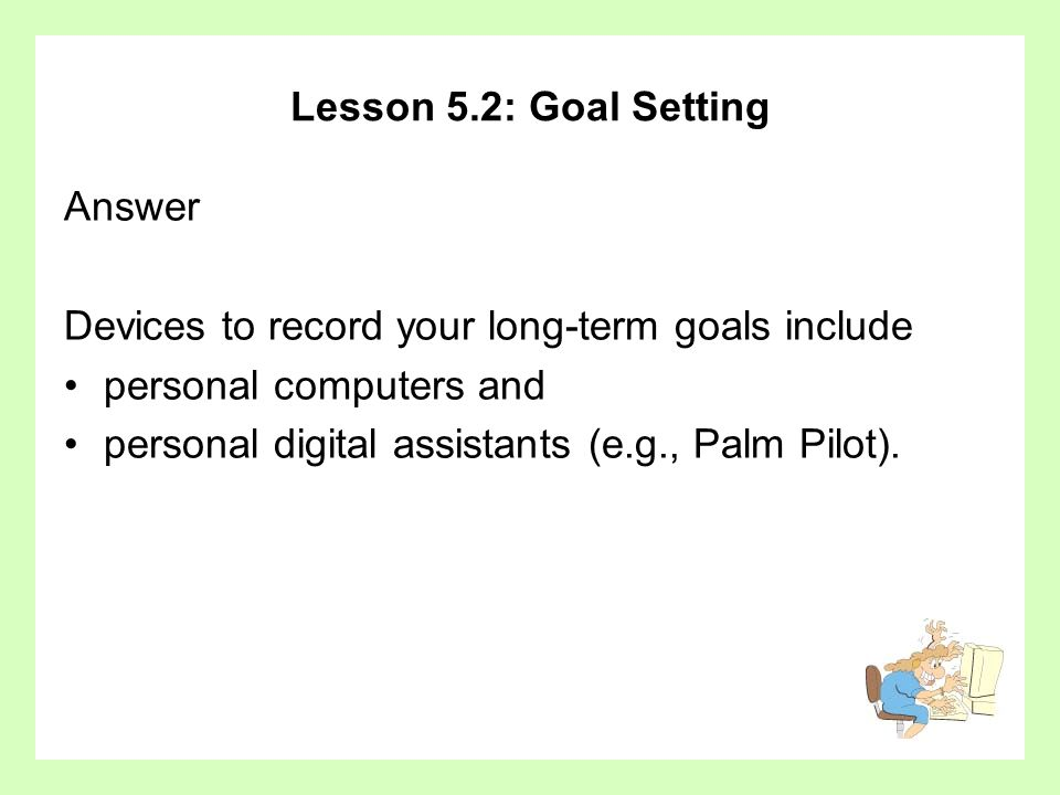 Lesson 5.2: Goal Setting Answer Devices to record your long-term goals include personal computers and personal digital assistants (e.g., Palm Pilot).