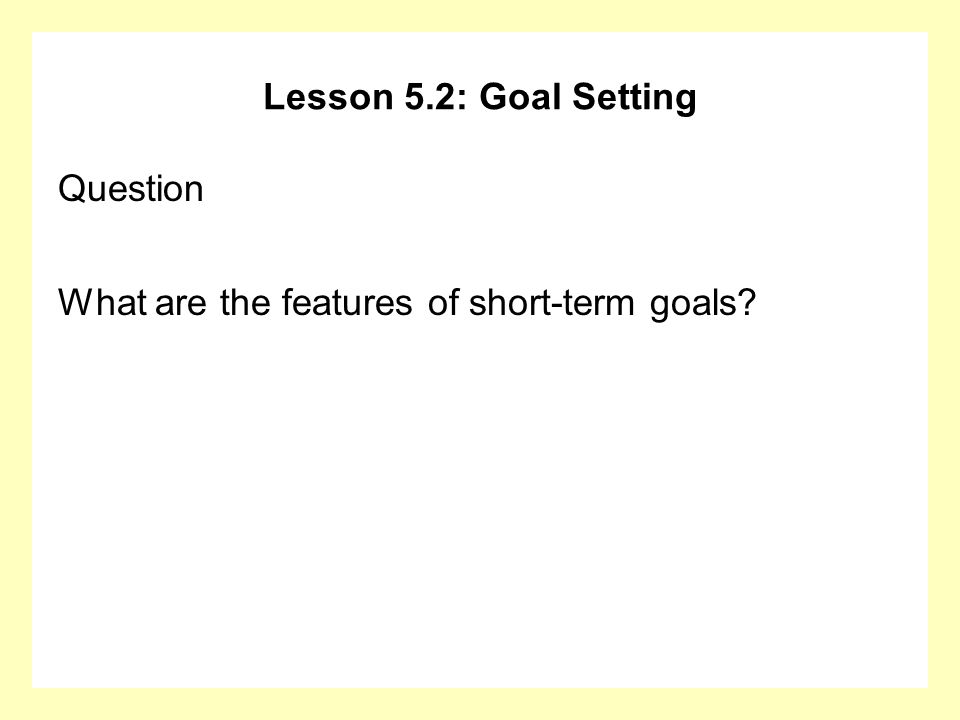 Lesson 5.2: Goal Setting Question What are the features of short-term goals?